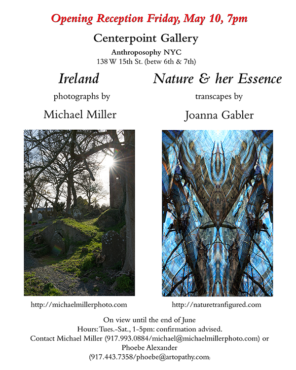 Opening Reception Friday, May 10, 7pm. Ireland photographs by Michael Miller. Nature &amp; her Essence transcapes by Joanna Gabler.